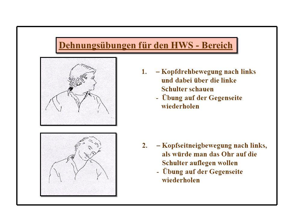 Dehnungsübungen für den HWS - Bereich 1.– Kopfdrehbewegung nach links und dabei über die linke Schulter schauen - Übung auf der Gegenseite wiederholen 2.– Kopfseitneigbewegung nach links, als würde man das Ohr auf die Schulter auflegen wollen - Übung auf der Gegenseite wiederholen
