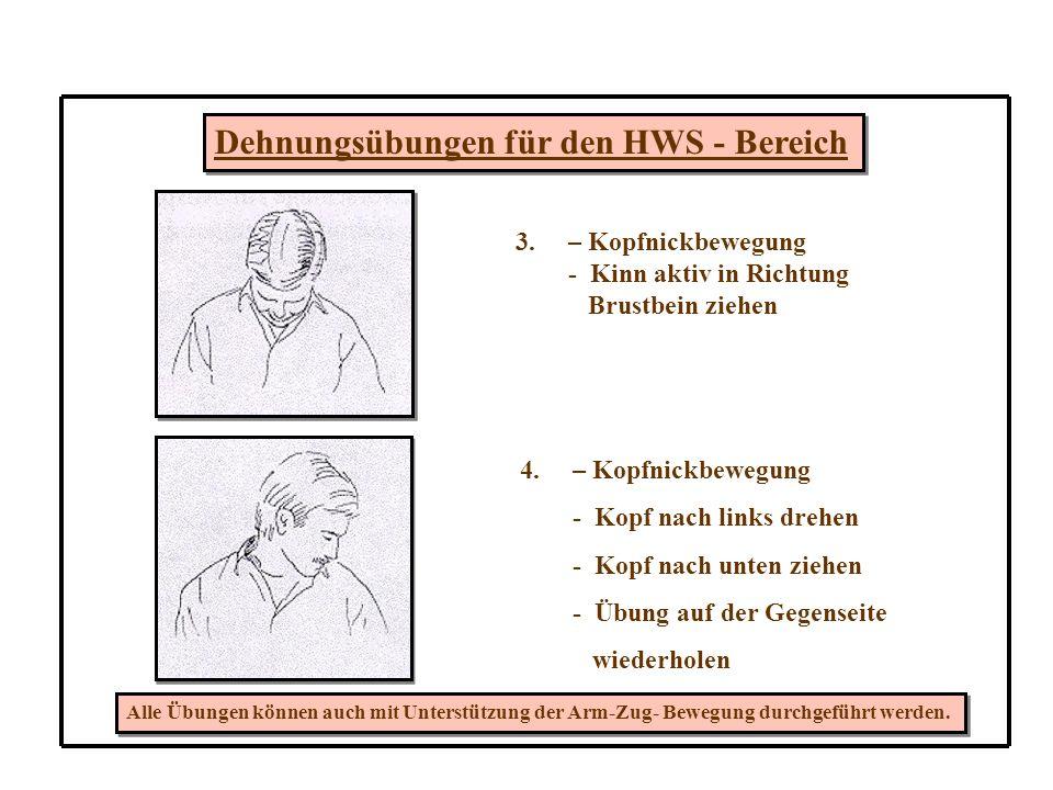 Dehnungsübungen für den HWS - Bereich 3.– Kopfnickbewegung - Kinn aktiv in Richtung Brustbein ziehen 4.– Kopfnickbewegung - Kopf nach links drehen - Kopf nach unten ziehen - Übung auf der Gegenseite wiederholen Alle Übungen können auch mit Unterstützung der Arm-Zug- Bewegung durchgeführt werden.