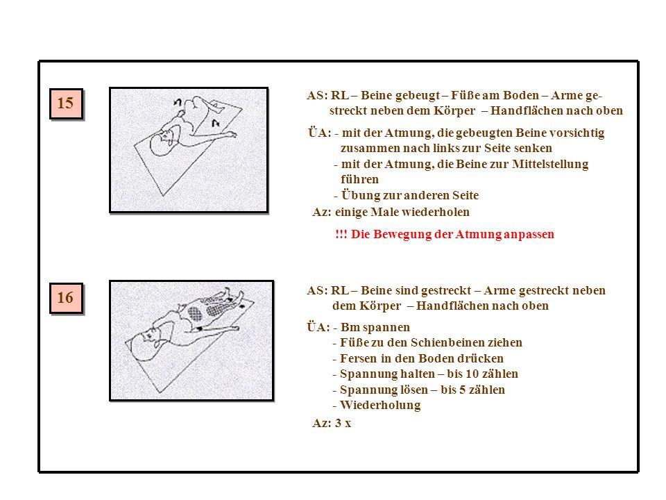 15 16 AS: RL – Beine gebeugt – Füße am Boden – Arme ge- streckt neben dem Körper – Handflächen nach oben ÜA: - mit der Atmung, die gebeugten Beine vorsichtig zusammen nach links zur Seite senken - mit der Atmung, die Beine zur Mittelstellung führen - Übung zur anderen Seite Az: einige Male wiederholen !!.