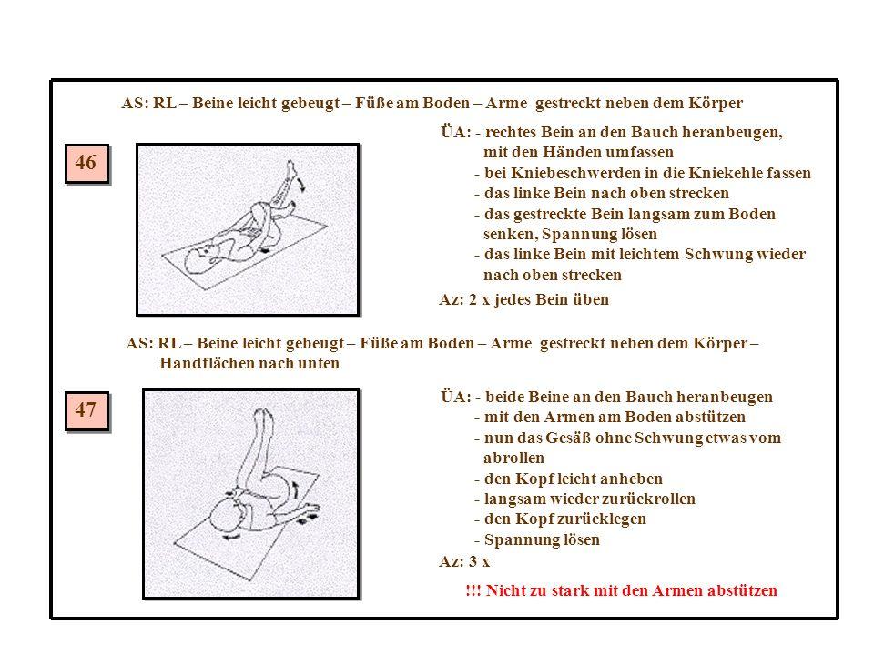 AS: RL – Beine leicht gebeugt – Füße am Boden – Arme gestreckt neben dem Körper 46 47 ÜA: - rechtes Bein an den Bauch heranbeugen, mit den Händen umfassen - bei Kniebeschwerden in die Kniekehle fassen - das linke Bein nach oben strecken - das gestreckte Bein langsam zum Boden senken, Spannung lösen - das linke Bein mit leichtem Schwung wieder nach oben strecken Az: 2 x jedes Bein üben AS: RL – Beine leicht gebeugt – Füße am Boden – Arme gestreckt neben dem Körper – Handflächen nach unten ÜA: - beide Beine an den Bauch heranbeugen - mit den Armen am Boden abstützen - nun das Gesäß ohne Schwung etwas vom abrollen - den Kopf leicht anheben - langsam wieder zurückrollen - den Kopf zurücklegen - Spannung lösen Az: 3 x !!.