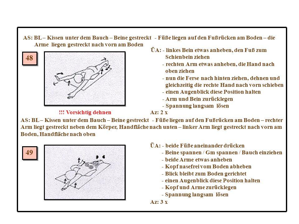 48 49 AS: BL – Kissen unter dem Bauch – Beine gestreckt - Füße liegen auf den Fußrücken am Boden – die Arme liegen gestreckt nach vorn am Boden ÜA: - linkes Bein etwas anheben, den Fuß zum Schienbein ziehen - rechten Arm etwas anheben, die Hand nach oben ziehen - nun die Ferse nach hinten ziehen, dehnen und gleichzeitig die rechte Hand nach vorn schieben - einen Augenblick diese Position halten - Arm und Bein zurücklegen - Spannung langsam lösen Az: 2 x!!.