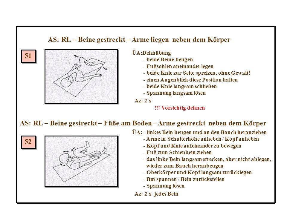 AS: RL – Beine gestreckt – Arme liegen neben dem Körper 51 52 AS: RL – Beine gestreckt – Füße am Boden - Arme gestreckt neben dem Körper ÜA:Dehnübung - beide Beine beugen - Fußsohlen aneinander legen - beide Knie zur Seite spreizen, ohne Gewalt.