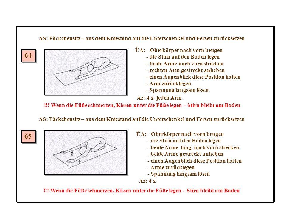 64 65 AS: Päckchensitz – aus dem Kniestand auf die Unterschenkel und Fersen zurücksetzen ÜA: - Oberkörper nach vorn beugen - die Stirn auf den Boden legen - beide Arme nach vorn strecken - rechten Arm gestreckt anheben - einen Augenblick diese Position halten - Arm zurücklegen - Spannung langsam lösen Az: 4 x jeden Arm !!.