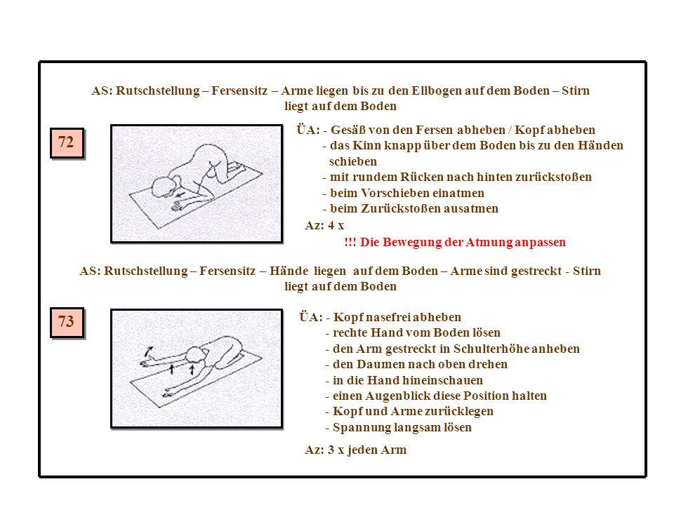 72 73 AS: Rutschstellung – Fersensitz – Arme liegen bis zu den Ellbogen auf dem Boden – Stirn liegt auf dem Boden ÜA: - Gesäß von den Fersen abheben / Kopf abheben - das Kinn knapp über dem Boden bis zu den Händen schieben - mit rundem Rücken nach hinten zurückstoßen - beim Vorschieben einatmen - beim Zurückstoßen ausatmen Az: 4 x !!.