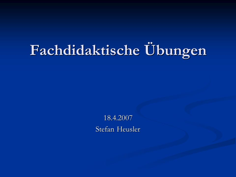 Fachdidaktische Übungen 18.4.2007 Stefan Heusler