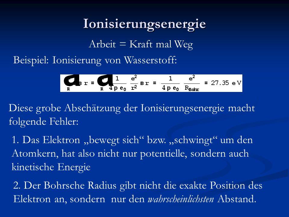 """Ionisierungsenergie Arbeit = Kraft mal Weg Beispiel: Ionisierung von Wasserstoff: Diese grobe Abschätzung der Ionisierungsenergie macht folgende Fehler: 1.Das Elektron """"bewegt sich bzw."""