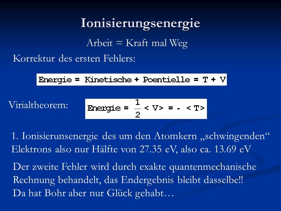 """Ionisierungsenergie Arbeit = Kraft mal Weg Korrektur des ersten Fehlers: Virialtheorem: 1.Ionisierunsenergie des um den Atomkern """"schwingenden Elektrons also nur Hälfte von 27.35 eV, also ca."""