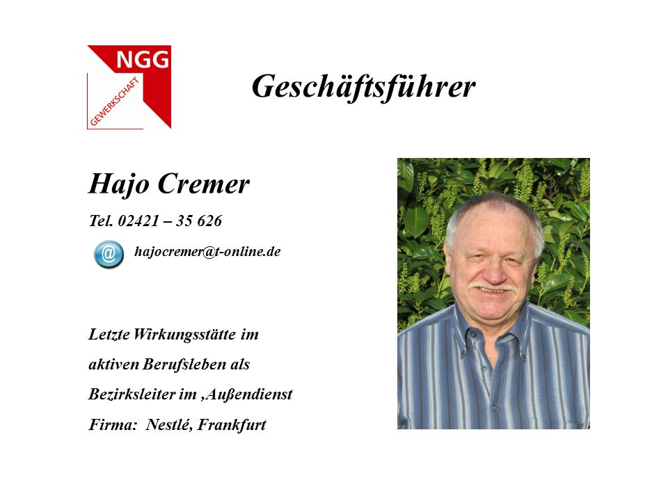 Geschäftsführer Hajo Cremer Tel. 02421 – 35 626 hajocremer@t-online.de Letzte Wirkungsstätte im aktiven Berufsleben als Bezirksleiter im 'Außendienst
