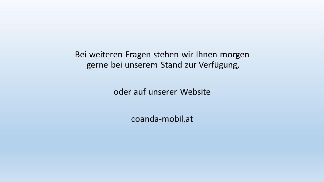 Bei weiteren Fragen stehen wir Ihnen morgen gerne bei unserem Stand zur Verfügung, oder auf unserer Website coanda-mobil.at