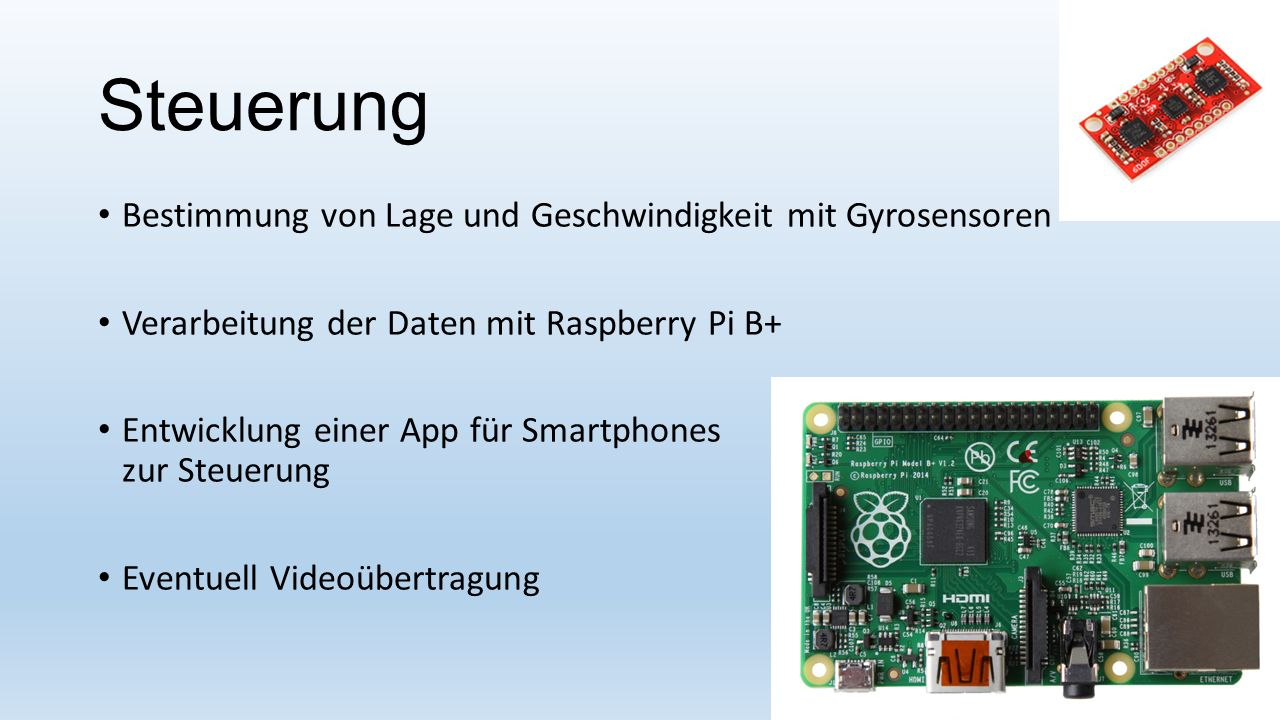 Steuerung Bestimmung von Lage und Geschwindigkeit mit Gyrosensoren Verarbeitung der Daten mit Raspberry Pi B+ Entwicklung einer App für Smartphones zu