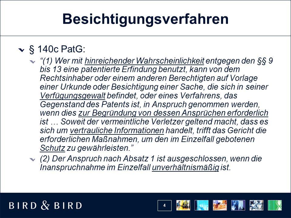 4 Besichtigungsverfahren § 140c PatG: (1) Wer mit hinreichender Wahrscheinlichkeit entgegen den §§ 9 bis 13 eine patentierte Erfindung benutzt, kann von dem Rechtsinhaber oder einem anderen Berechtigten auf Vorlage einer Urkunde oder Besichtigung einer Sache, die sich in seiner Verfügungsgewalt befindet, oder eines Verfahrens, das Gegenstand des Patents ist, in Anspruch genommen werden, wenn dies zur Begründung von dessen Ansprüchen erforderlich ist … Soweit der vermeintliche Verletzer geltend macht, dass es sich um vertrauliche Informationen handelt, trifft das Gericht die erforderlichen Maßnahmen, um den im Einzelfall gebotenen Schutz zu gewährleisten. (2) Der Anspruch nach Absatz 1 ist ausgeschlossen, wenn die Inanspruchnahme im Einzelfall unverhältnismäßig ist.