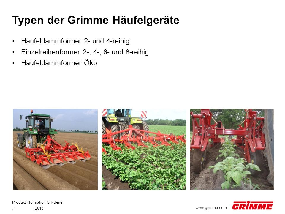 Produktinformation GH-Serie 2013 3 www.grimme.com Häufeldammformer 2- und 4-reihig Einzelreihenformer 2-, 4-, 6- und 8-reihig Häufeldammformer Öko Typ