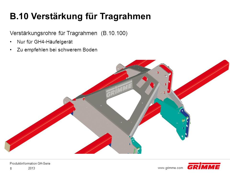 Produktinformation GH-Serie 2013 8 www.grimme.com Verstärkungsrohre für Tragrahmen (B.10.100) Nur für GH4-Häufelgerät Zu empfehlen bei schwerem Boden