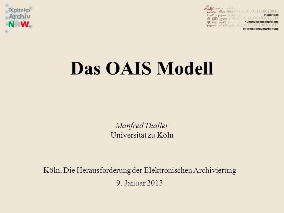 Das OAIS Modell Manfred Thaller Universität zu Köln Köln, Die Herausforderung der Elektronischen Archivierung 9. Januar 2013