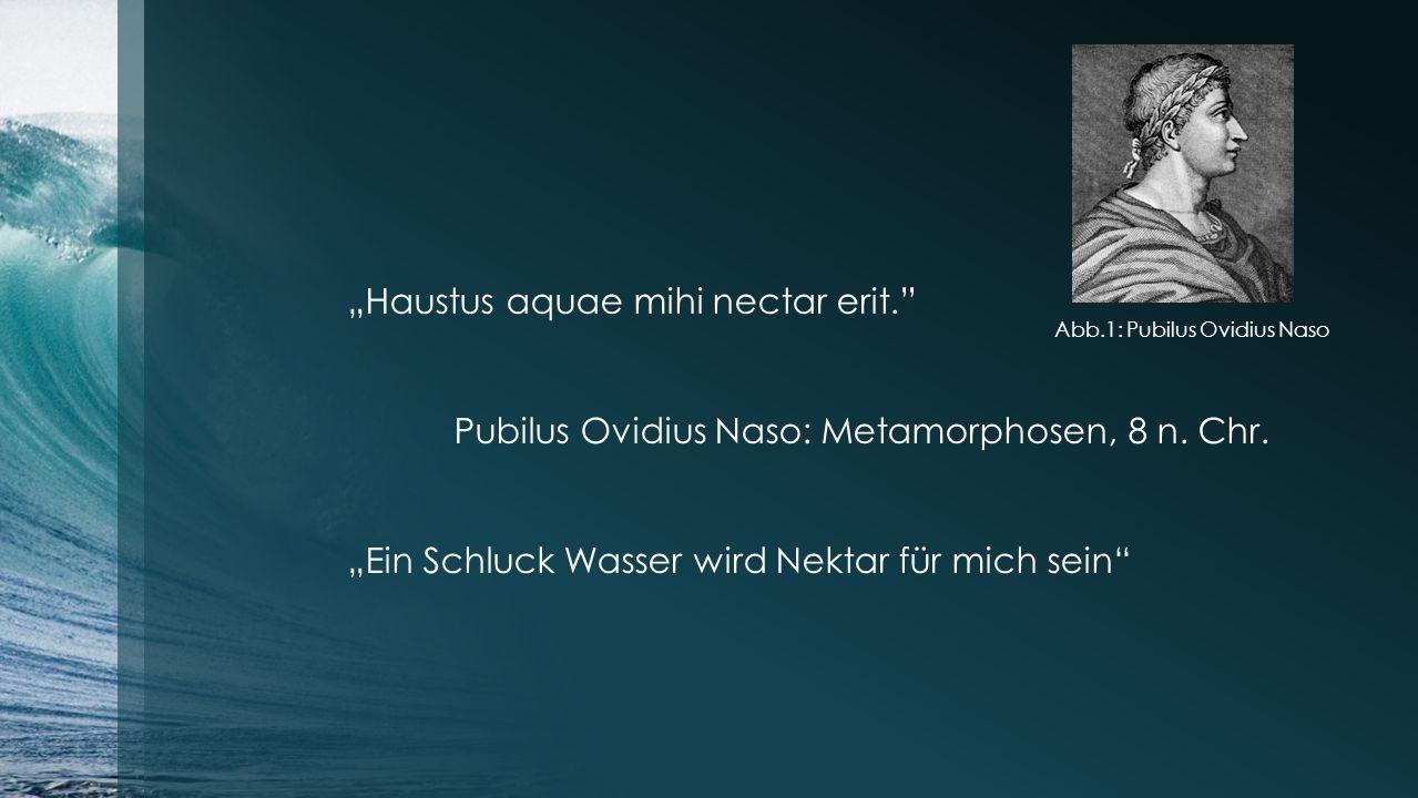 """""""Haustus aquae mihi nectar erit."""" Pubilus Ovidius Naso: Metamorphosen, 8 n. Chr. """"Ein Schluck Wasser wird Nektar für mich sein"""" Abb.1: Pubilus Ovidius"""