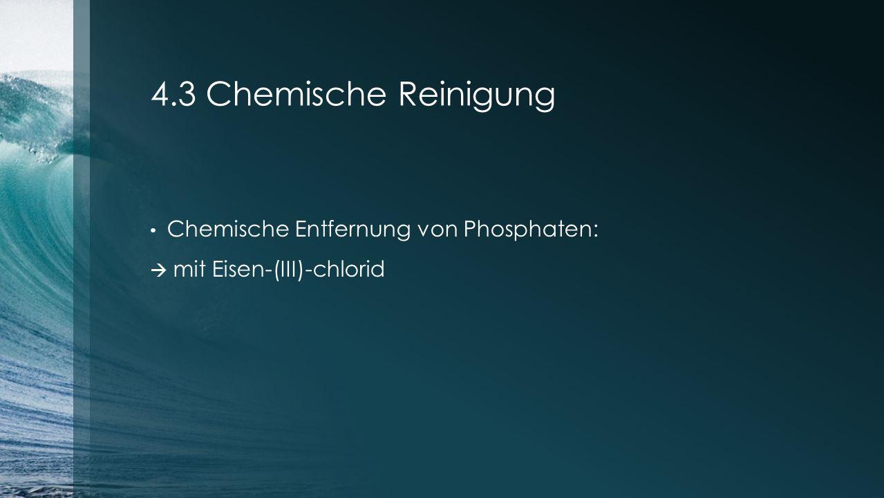 4.3 Chemische Reinigung Chemische Entfernung von Phosphaten:  mit Eisen-(III)-chlorid