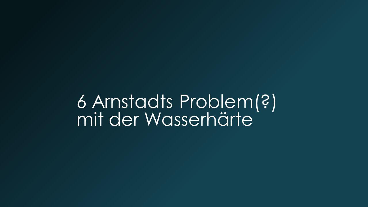 6 Arnstadts Problem(?) mit der Wasserhärte