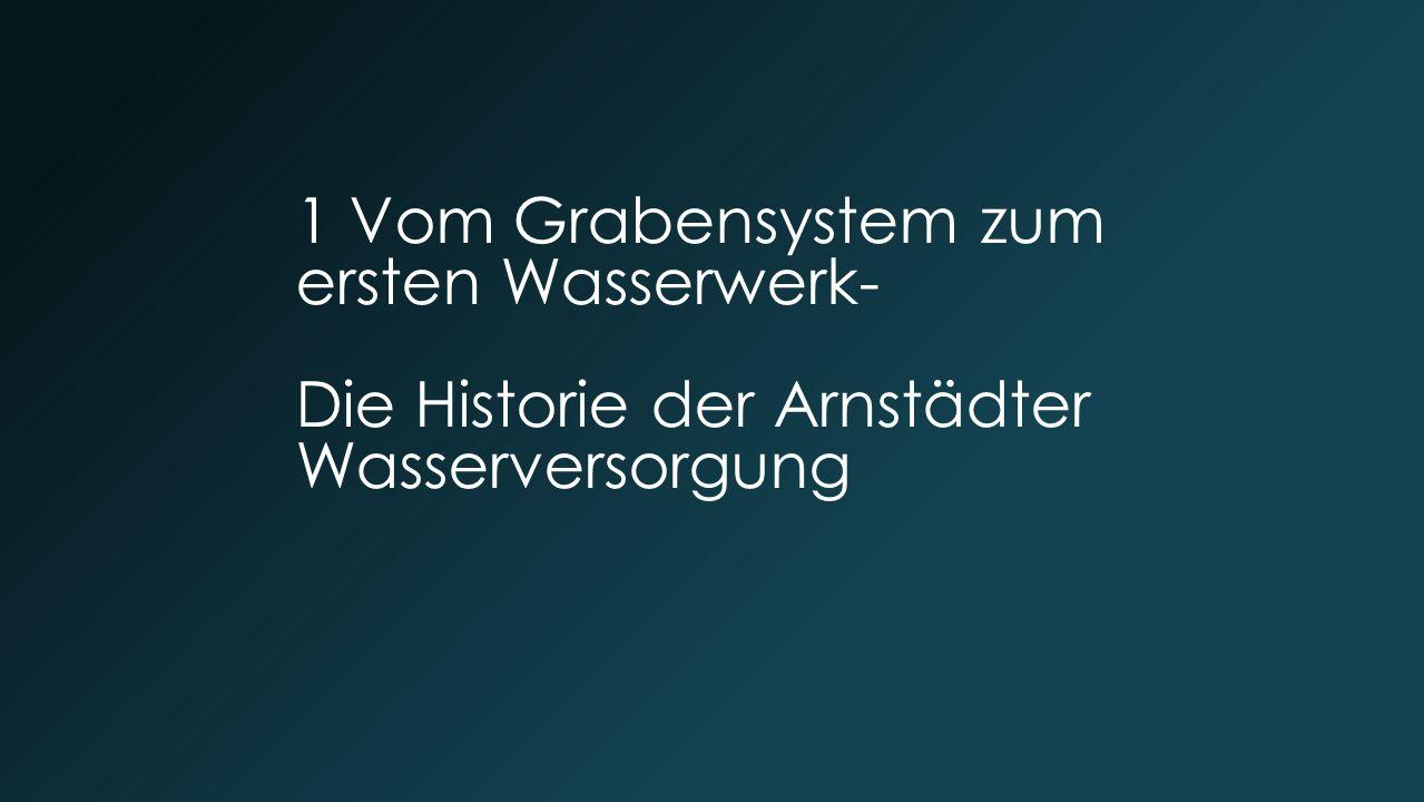 1 Vom Grabensystem zum ersten Wasserwerk- Die Historie der Arnstädter Wasserversorgung