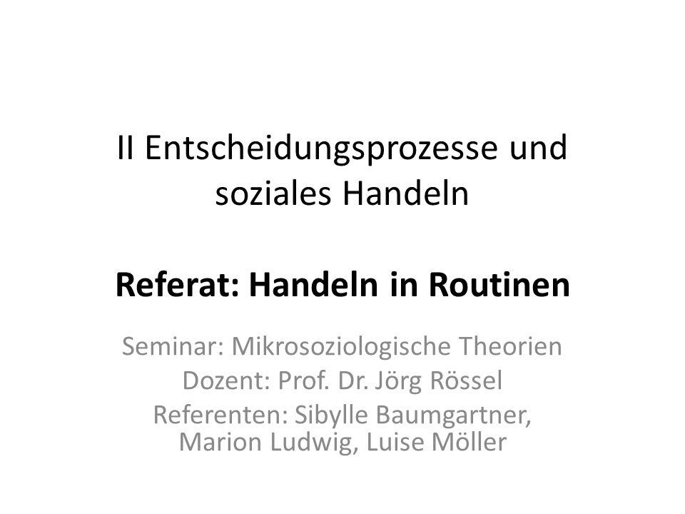 II Entscheidungsprozesse und soziales Handeln Referat: Handeln in Routinen Seminar: Mikrosoziologische Theorien Dozent: Prof. Dr. Jörg Rössel Referent