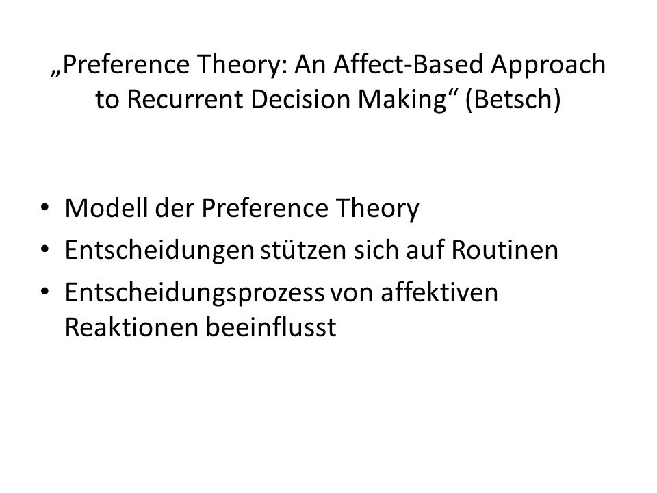 """Preference Theory: An Affect-Based Approach to Recurrent Decision Making (Betsch) Modell der Preference Theory Entscheidungen stützen sich auf Routinen Entscheidungsprozess von affektiven Reaktionen beeinflusst"