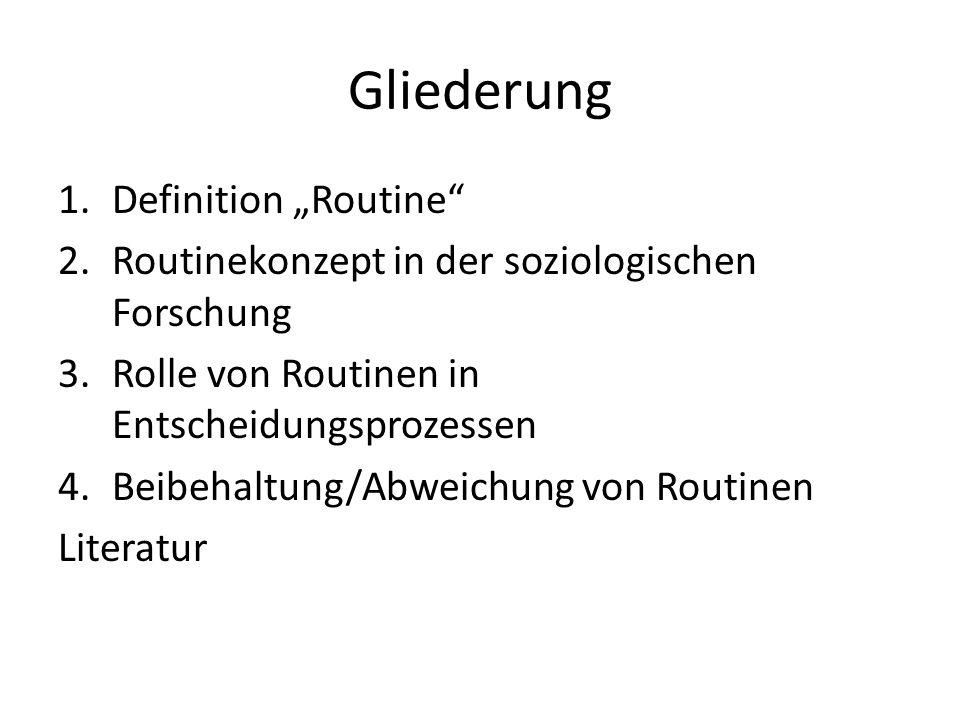 """Gliederung 1.Definition """"Routine 2.Routinekonzept in der soziologischen Forschung 3.Rolle von Routinen in Entscheidungsprozessen 4.Beibehaltung/Abweichung von Routinen Literatur"""