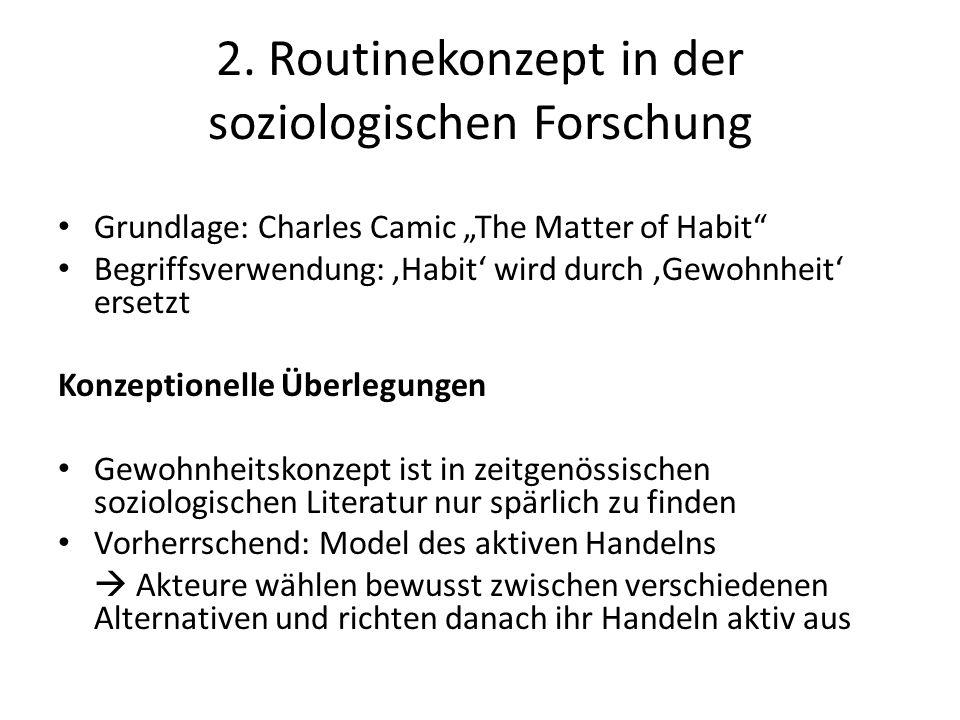 """2. Routinekonzept in der soziologischen Forschung Grundlage: Charles Camic """"The Matter of Habit"""" Begriffsverwendung: 'Habit' wird durch 'Gewohnheit' e"""
