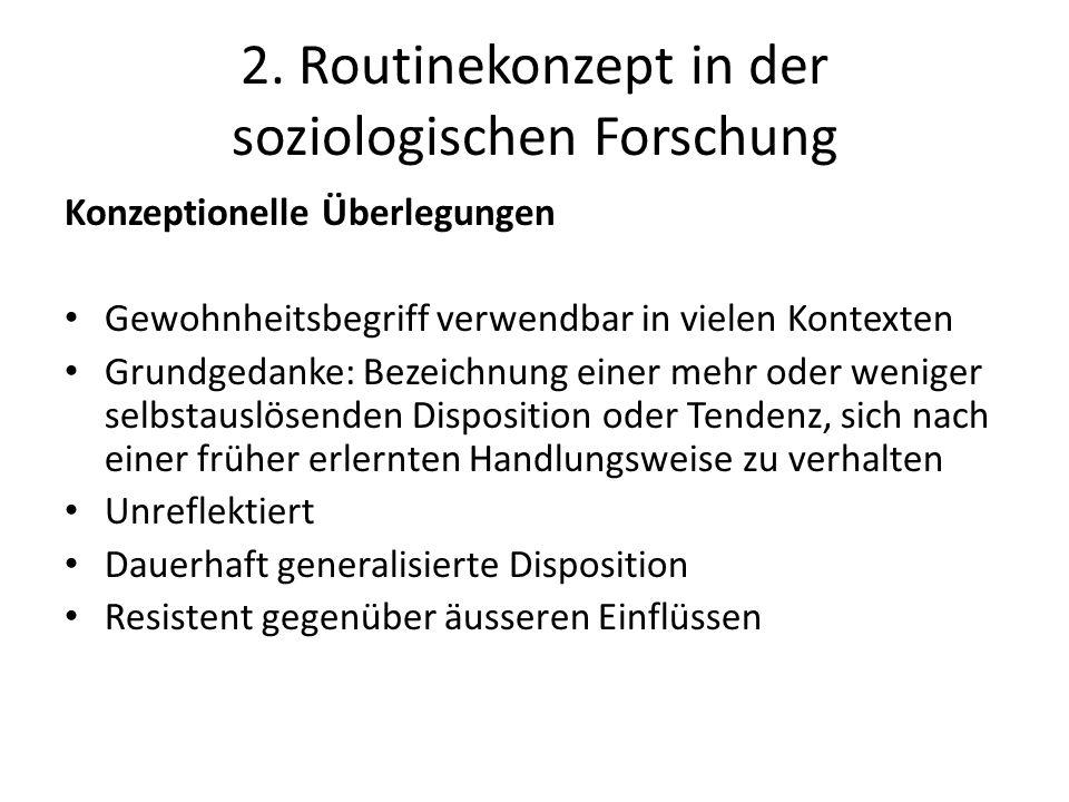 2. Routinekonzept in der soziologischen Forschung Konzeptionelle Überlegungen Gewohnheitsbegriff verwendbar in vielen Kontexten Grundgedanke: Bezeichn