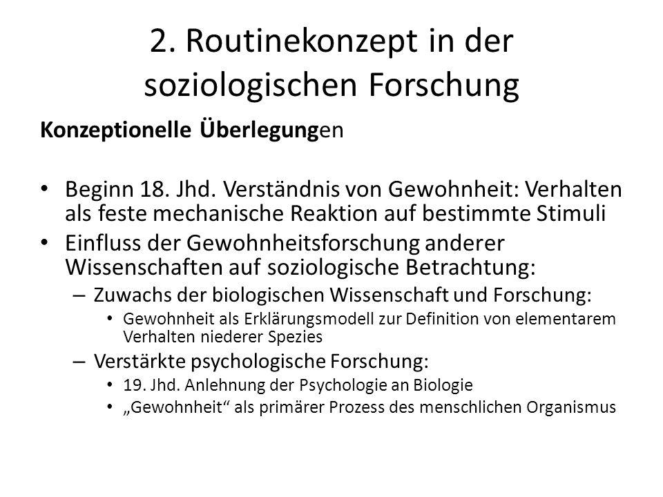 2. Routinekonzept in der soziologischen Forschung Konzeptionelle Überlegungen Beginn 18. Jhd. Verständnis von Gewohnheit: Verhalten als feste mechanis