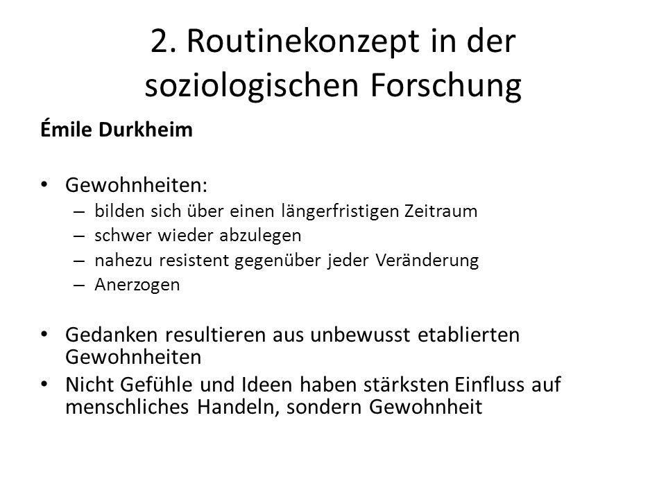 2. Routinekonzept in der soziologischen Forschung Émile Durkheim Gewohnheiten: – bilden sich über einen längerfristigen Zeitraum – schwer wieder abzul