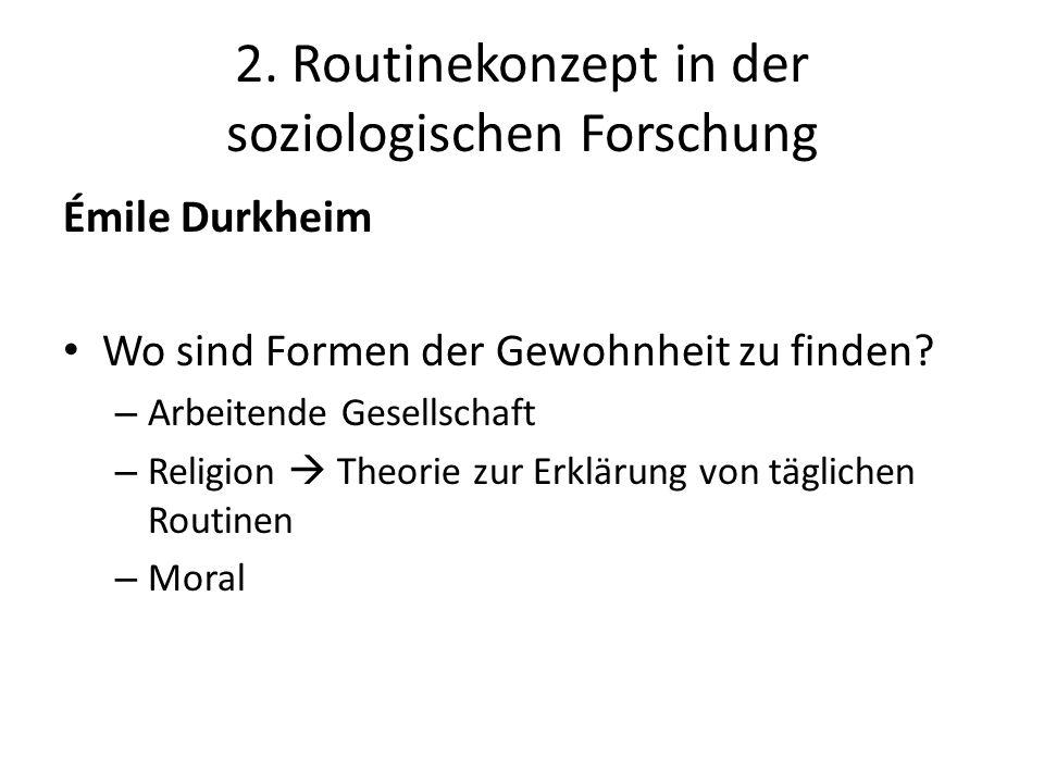 2. Routinekonzept in der soziologischen Forschung Émile Durkheim Wo sind Formen der Gewohnheit zu finden? – Arbeitende Gesellschaft – Religion  Theor