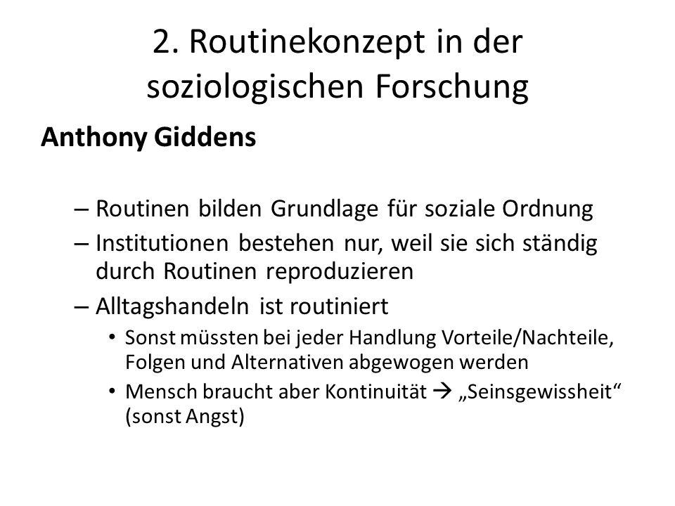 2. Routinekonzept in der soziologischen Forschung Anthony Giddens – Routinen bilden Grundlage für soziale Ordnung – Institutionen bestehen nur, weil s