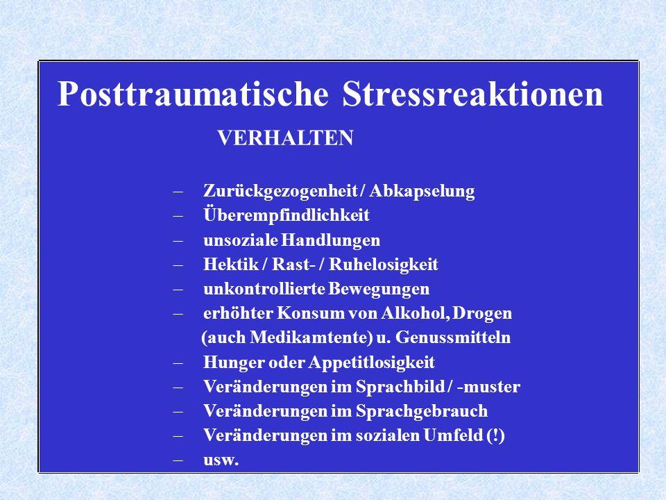 Posttraumatische Stressreaktionen VERHALTEN – Zurückgezogenheit / Abkapselung – Überempfindlichkeit – unsoziale Handlungen – Hektik / Rast- / Ruhelosigkeit – unkontrollierte Bewegungen – erhöhter Konsum von Alkohol, Drogen (auch Medikamtente) u.