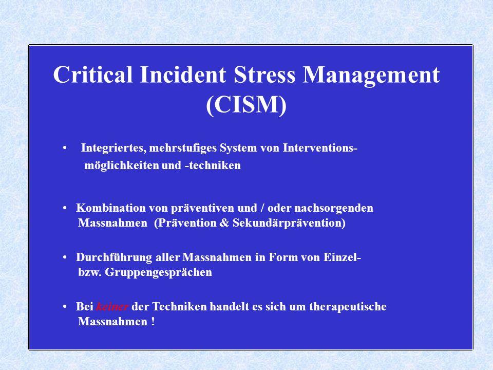 Critical Incident Stress Management (CISM) Integriertes, mehrstufiges System von Interventions- möglichkeiten und -techniken Kombination von präventiven und / oder nachsorgenden Massnahmen (Prävention & Sekundärprävention) Durchführung aller Massnahmen in Form von Einzel- bzw.