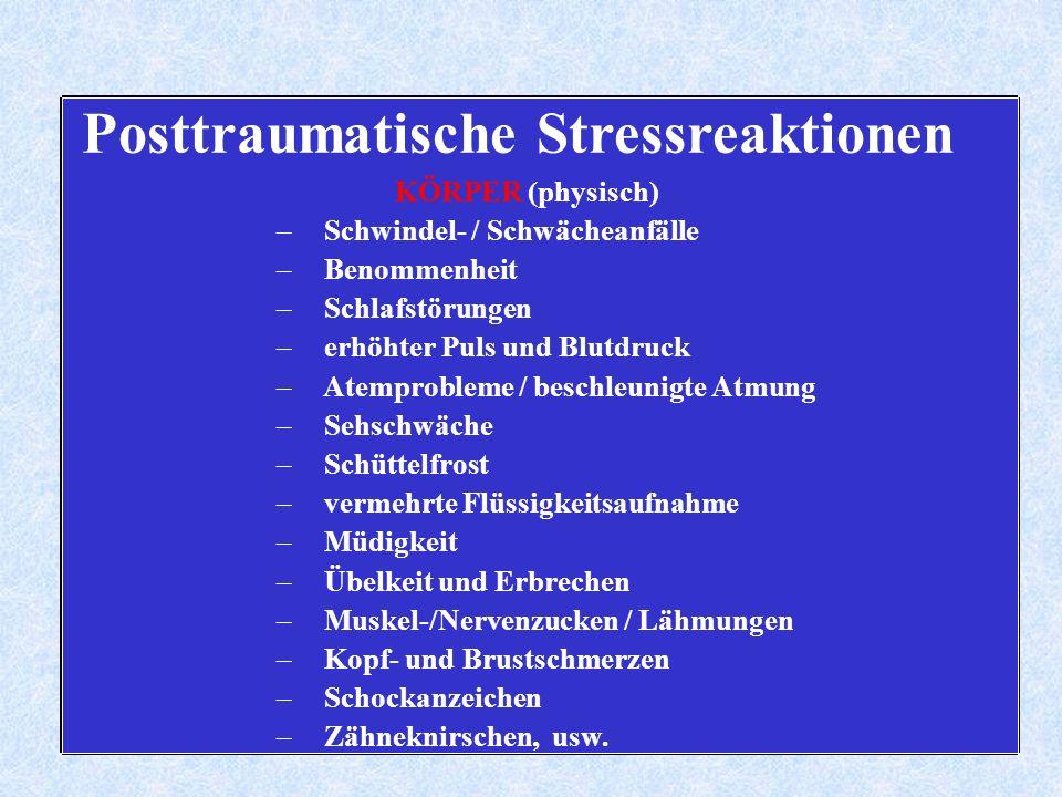 Posttraumatische Stressreaktionen KÖRPER (physisch) – Schwindel- / Schwächeanfälle – Benommenheit – Schlafstörungen – erhöhter Puls und Blutdruck – Atemprobleme / beschleunigte Atmung – Sehschwäche – Schüttelfrost – vermehrte Flüssigkeitsaufnahme – Müdigkeit – Übelkeit und Erbrechen – Muskel-/Nervenzucken / Lähmungen – Kopf- und Brustschmerzen – Schockanzeichen – Zähneknirschen, usw.