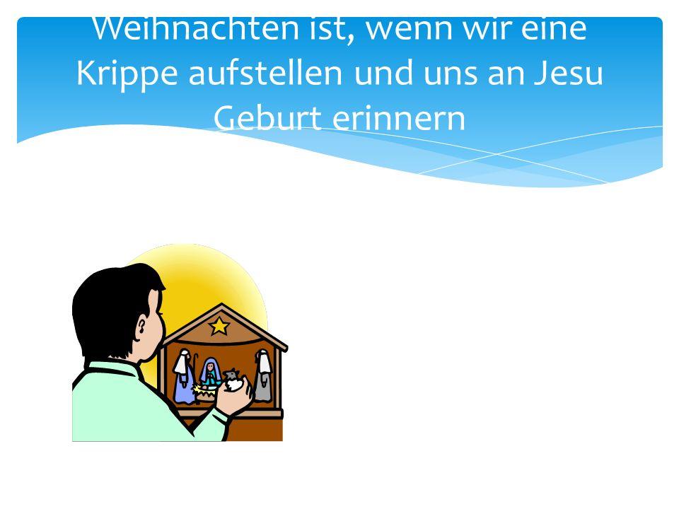 Weihnachten ist, wenn wir eine Krippe aufstellen und uns an Jesu Geburt erinnern
