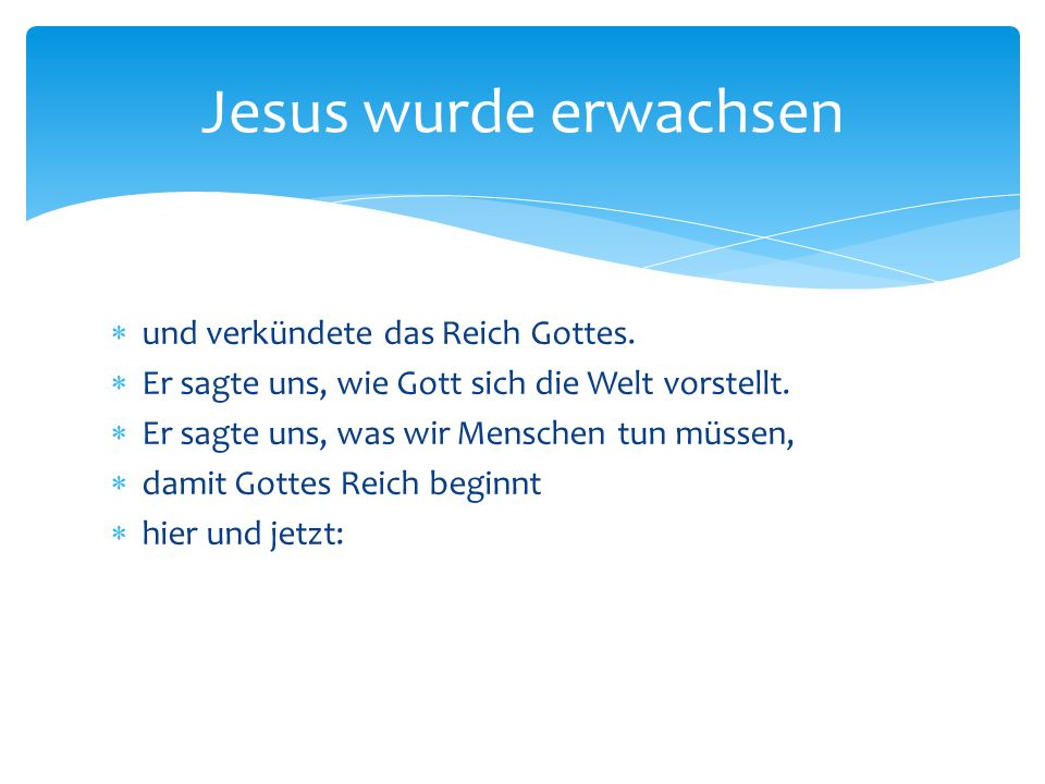  und verkündete das Reich Gottes.  Er sagte uns, wie Gott sich die Welt vorstellt.  Er sagte uns, was wir Menschen tun müssen,  damit Gottes Reich