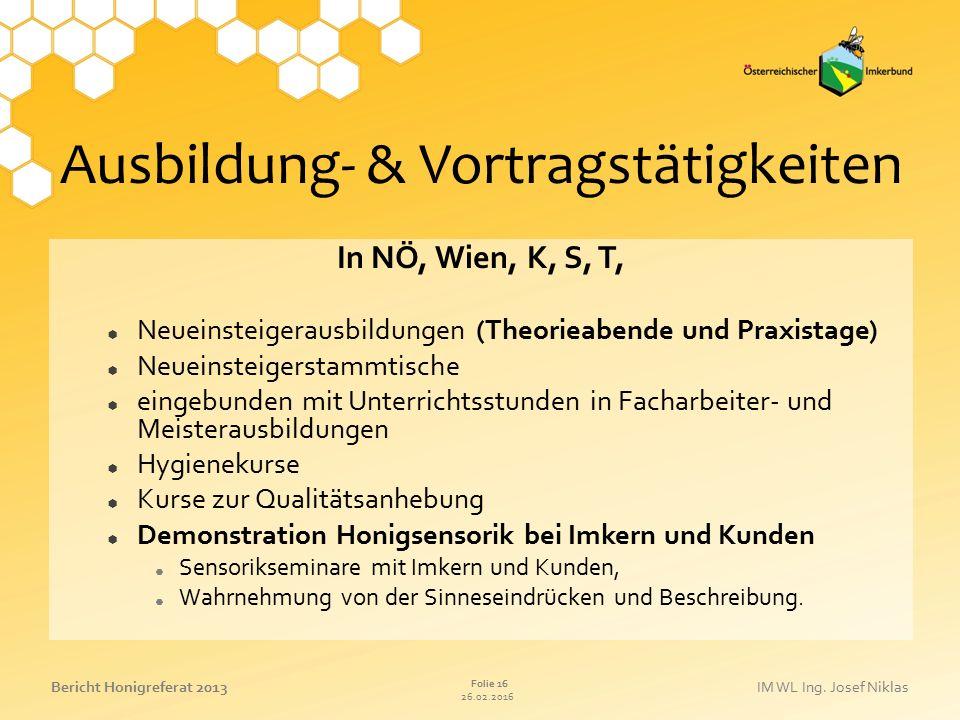 26.02.2016 Folie 16 Bericht Honigreferat 2013IM WL Ing. Josef Niklas Ausbildung- & Vortragstätigkeiten In NÖ, Wien, K, S, T,  Neueinsteigerausbildung