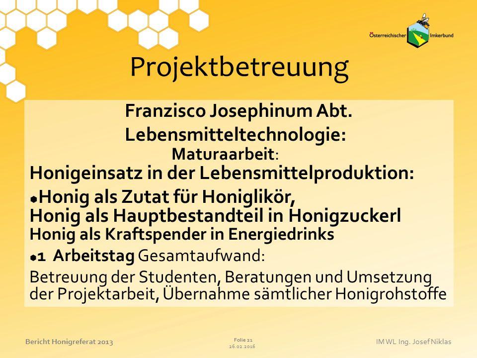 26.02.2016 Folie 21 Bericht Honigreferat 2013IM WL Ing. Josef Niklas Projektbetreuung Franzisco Josephinum Abt. Lebensmitteltechnologie: Maturaarbeit: