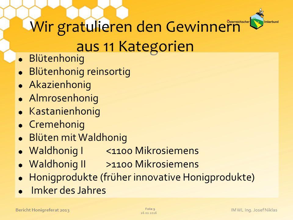 26.02.2016 Folie 9 Bericht Honigreferat 2013IM WL Ing. Josef Niklas Wir gratulieren den Gewinnern aus 11 Kategorien  Blütenhonig  Blütenhonig reinso