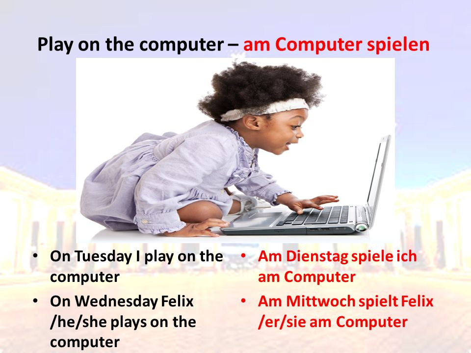 On Tuesday I play on the computer On Wednesday Felix /he/she plays on the computer Am Dienstag spiele ich am Computer Am Mittwoch spielt Felix /er/sie am Computer Play on the computer – am Computer spielen