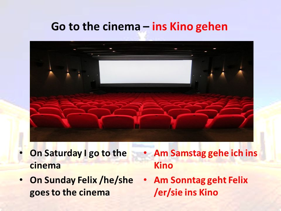 On Saturday I go to the cinema On Sunday Felix /he/she goes to the cinema Am Samstag gehe ich ins Kino Am Sonntag geht Felix /er/sie ins Kino Go to th