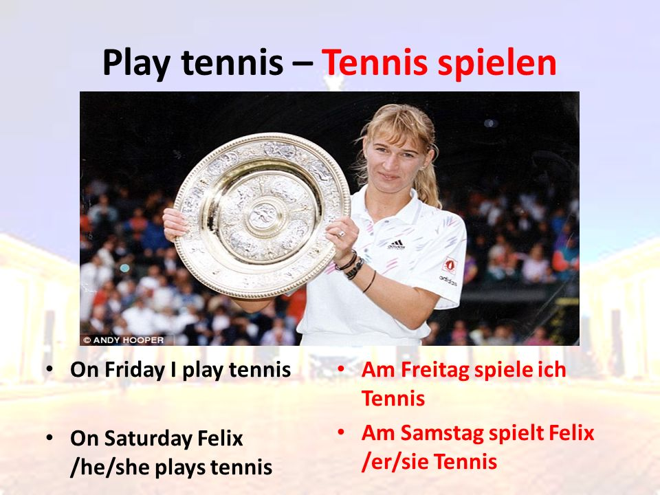 On Friday I play tennis On Saturday Felix /he/she plays tennis Am Freitag spiele ich Tennis Am Samstag spielt Felix /er/sie Tennis Play tennis – Tenni