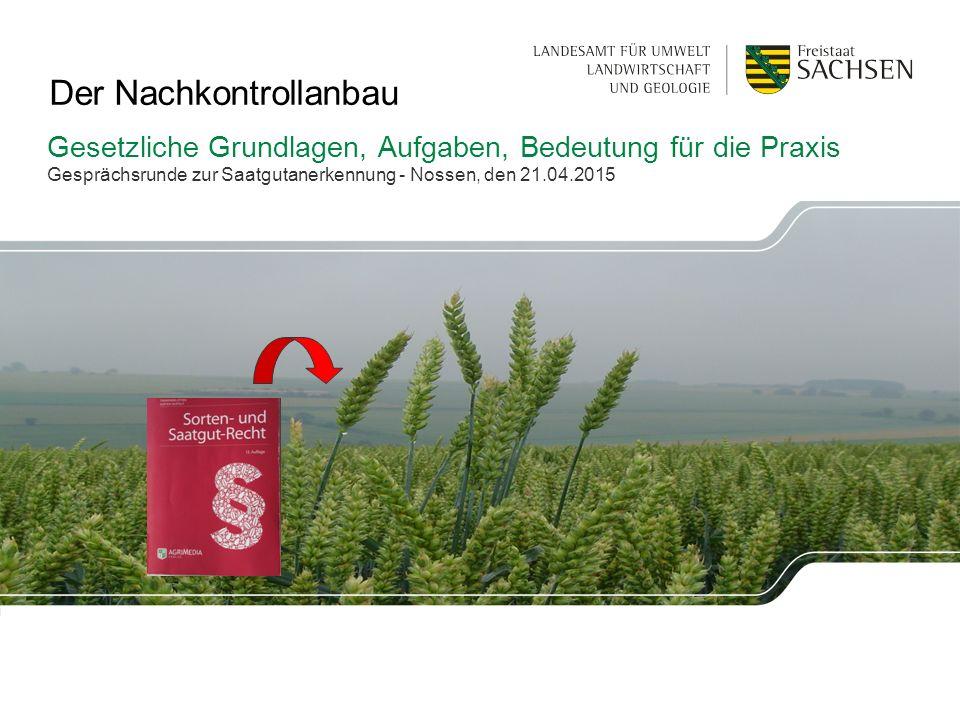 Gesetzliche Grundlagen, Aufgaben, Bedeutung für die Praxis Gesprächsrunde zur Saatgutanerkennung - Nossen, den 21.04.2015 Der Nachkontrollanbau