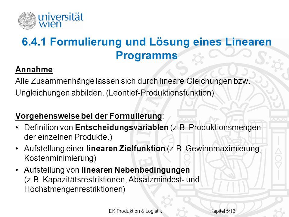 EK Produktion & LogistikKapitel 5/16 6.4.1 Formulierung und Lösung eines Linearen Programms Annahme: Alle Zusammenhänge lassen sich durch lineare Glei