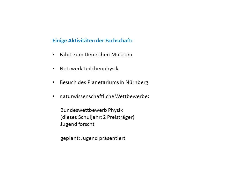 Einige Aktivitäten der Fachschaft: Fahrt zum Deutschen Museum Netzwerk Teilchenphysik Besuch des Planetariums in Nürnberg naturwissenschaftliche Wettbewerbe: Bundeswettbewerb Physik (dieses Schuljahr: 2 Preisträger) Jugend forscht geplant: Jugend präsentiert