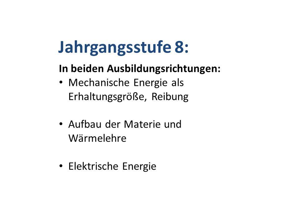 Jahrgangsstufe 8: In beiden Ausbildungsrichtungen: Mechanische Energie als Erhaltungsgröße, Reibung Aufbau der Materie und Wärmelehre Elektrische Energie