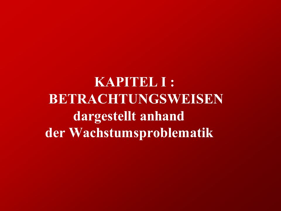 KAPITEL I : BETRACHTUNGSWEISEN dargestellt anhand der Wachstumsproblematik
