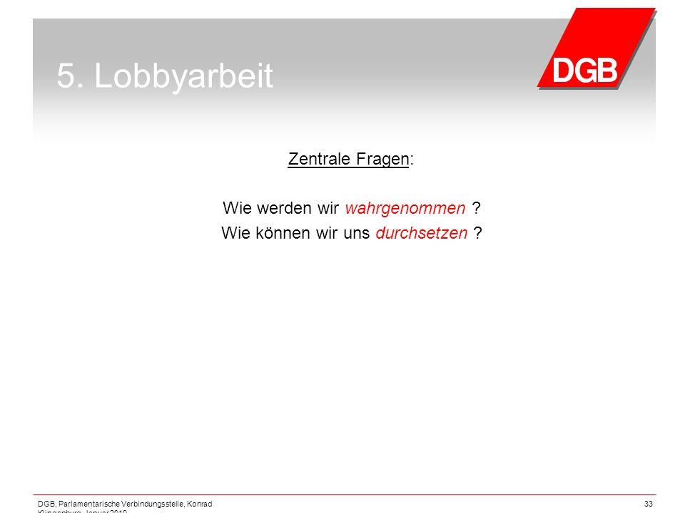 DGB, Parlamentarische Verbindungsstelle, Konrad Klingenburg, Januar 2010 33 5. Lobbyarbeit Zentrale Fragen: Wie werden wir wahrgenommen ? Wie können w