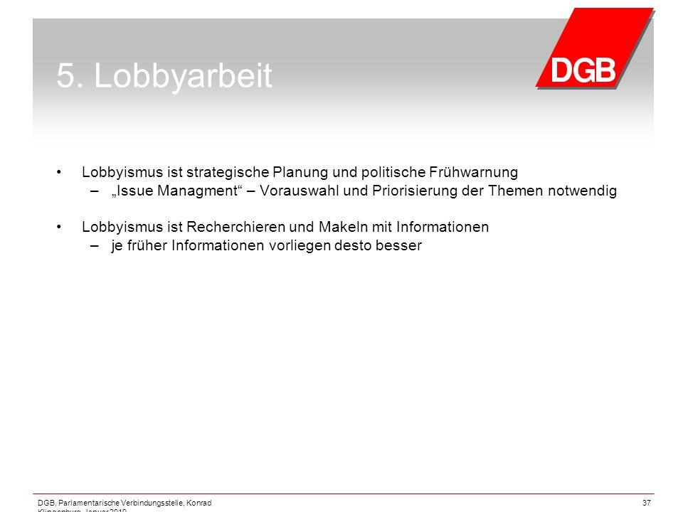 DGB, Parlamentarische Verbindungsstelle, Konrad Klingenburg, Januar 2010 37 5. Lobbyarbeit Lobbyismus ist strategische Planung und politische Frühwarn