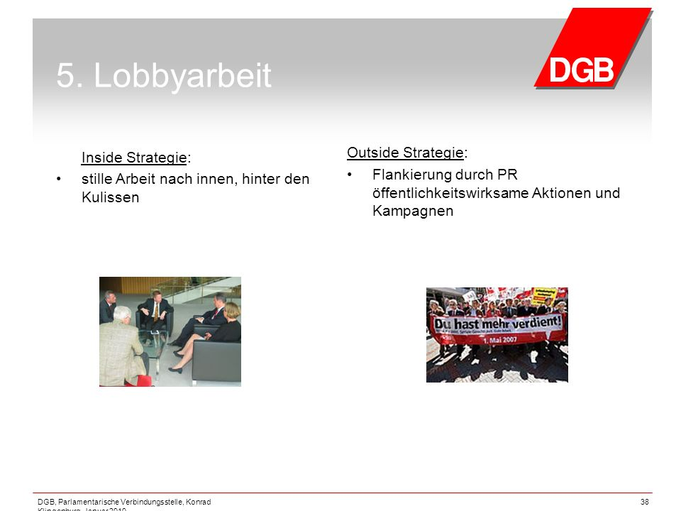 DGB, Parlamentarische Verbindungsstelle, Konrad Klingenburg, Januar 2010 38 5. Lobbyarbeit Inside Strategie: stille Arbeit nach innen, hinter den Kuli